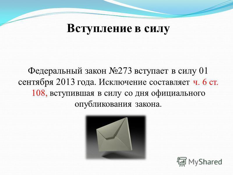 Вступление в силу Федеральный закон 273 вступает в силу 01 сентября 2013 года. Исключение составляет ч. 6 ст. 108, вступившая в силу со дня официального опубликования закона.