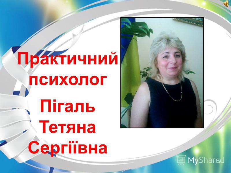 Практичний психолог Пігаль Тетяна Сергіївна