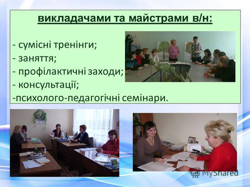 викладачами та майстрами в/н: - сумісні тренінги; - заняття; - профілактичні заходи; - консультації; -психолого-педагогічні семінари.