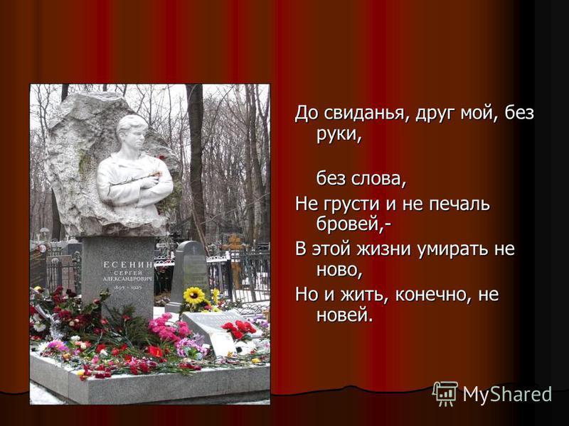 До свиданья, друг мой, без руки, без слова, без слова, Не грусти и не печаль бровей,- В этой жизни умирать не ново, Но и жить, конечно, не новей.