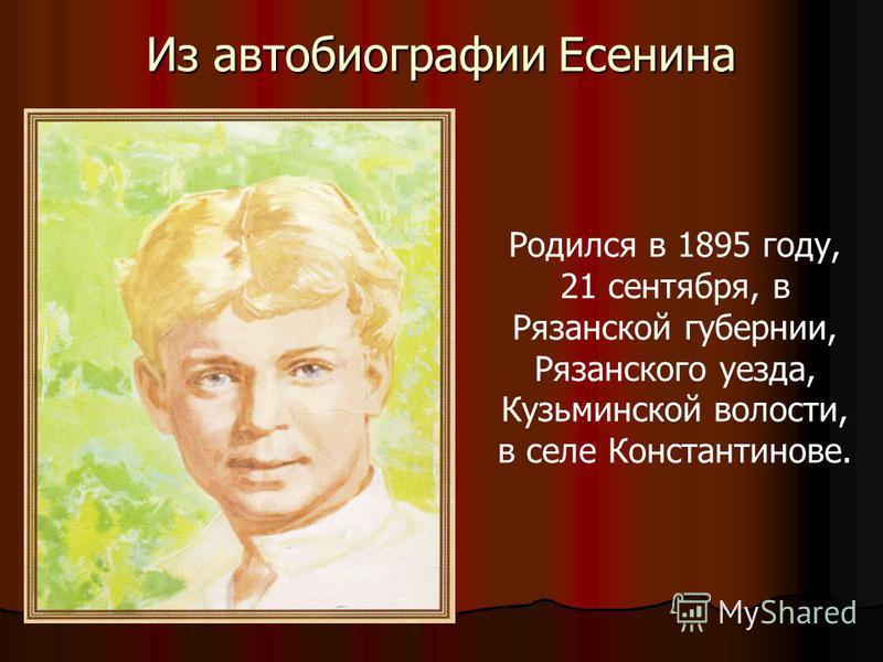 Из автобиографии Есенина Родился в. Родился в 1895 году, 21 сентября, в Рязанской губернии, Рязанского уезда, Кузьминской волости, в селе Константинове.