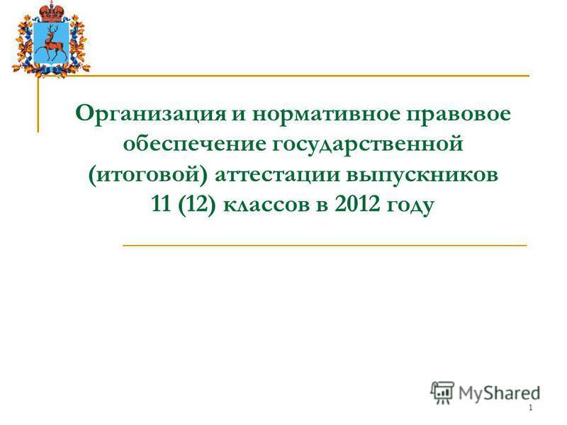 1 Организация и нормативное правовое обеспечение государственной (итоговой) аттестации выпускников 11 (12) классов в 2012 году