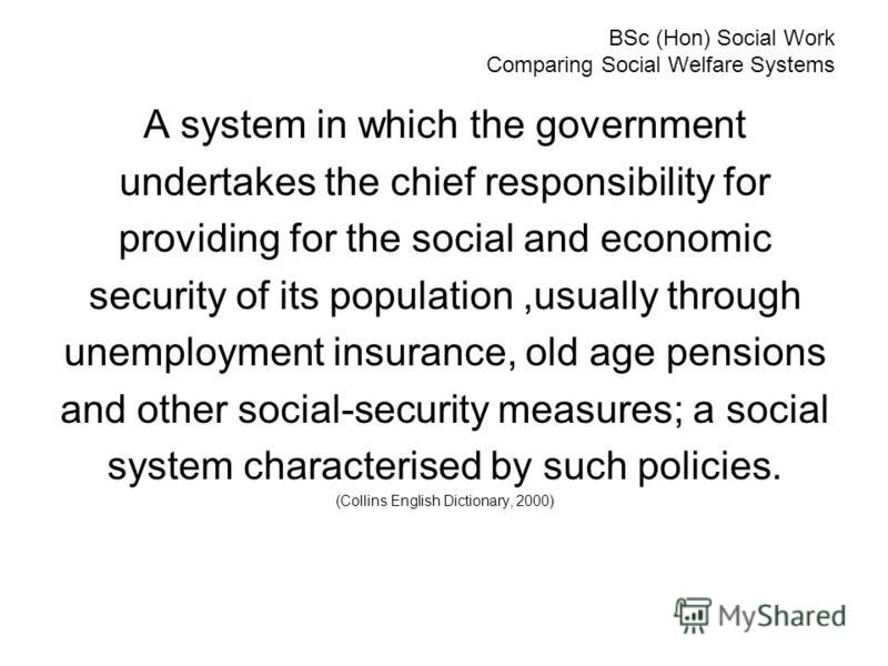 BSc (Hon) Social Work Comparing Social Welfare Systems A system in which the government undertakes the chief responsibility for providing for the social and economic security of its population,usually through unemployment insurance, old age pensions