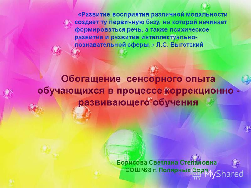 «Развитие восприятия различной модальности создает ту первичную базу, на которой начинает формироваться речь, а также психическое развитие и развитие интеллектуально- познавательной сферы.» Л.С. Выготский Обогащение сенсорного опыта обучающихся в про