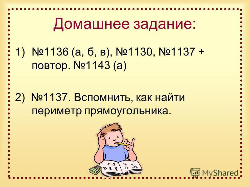 Домашнее задание: 1)1136 (а, б, в), 1130, 1137 + повтор. 1143 (а) 2) 1137. Вспомнить, как найти периметр прямоугольника.