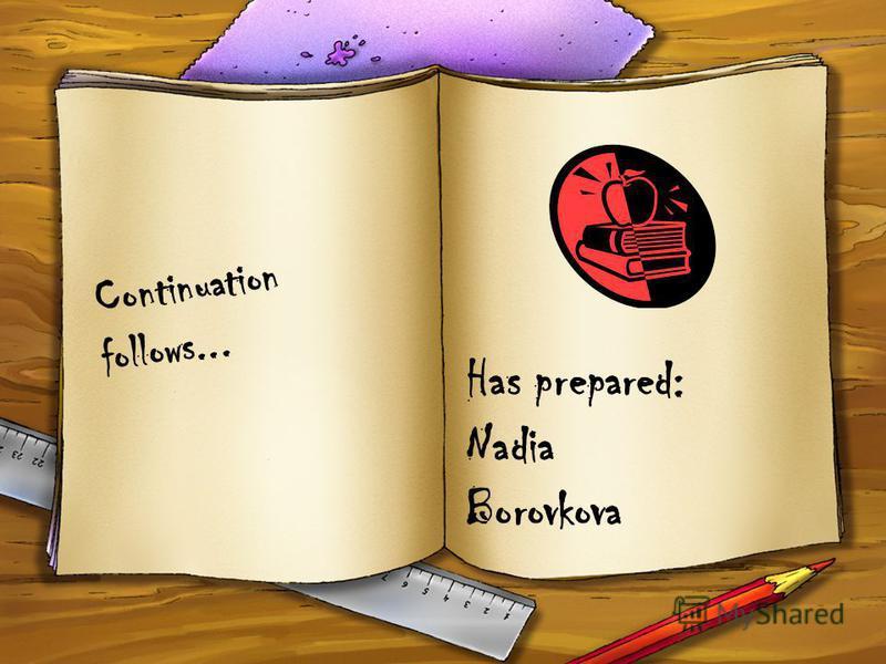Has prepared: Nadia Borovkova C o n t i n u a t i o n f o l l o w s...