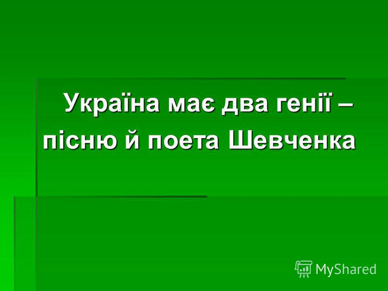 Україна має два генії – пісню й поета Шевченка