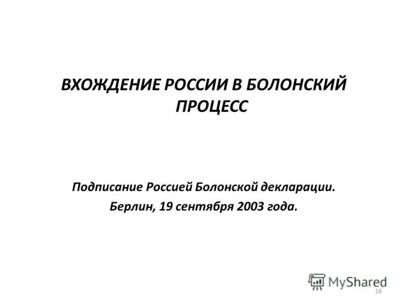 16 ВХОЖДЕНИЕ РОССИИ В БОЛОНСКИЙ ПРОЦЕСС Подписание Россией Болонской декларации. Берлин, 19 сентября 2003 года.
