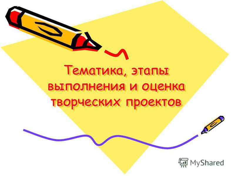 Тематика, этапы выполнения и оценка творческих проектов