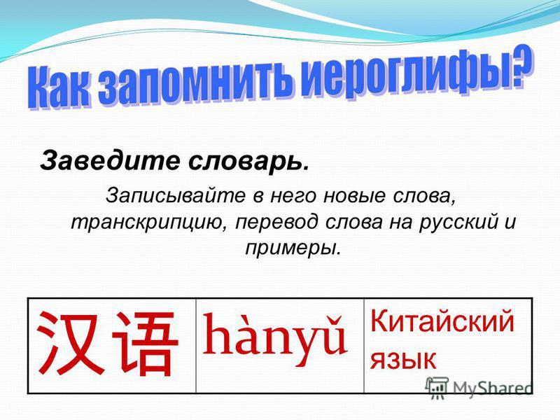 Заведите словарь. Записывайте в него новые слова, транскрипцию, перевод слова на русский и примеры. hàny ǔ Китайский язык