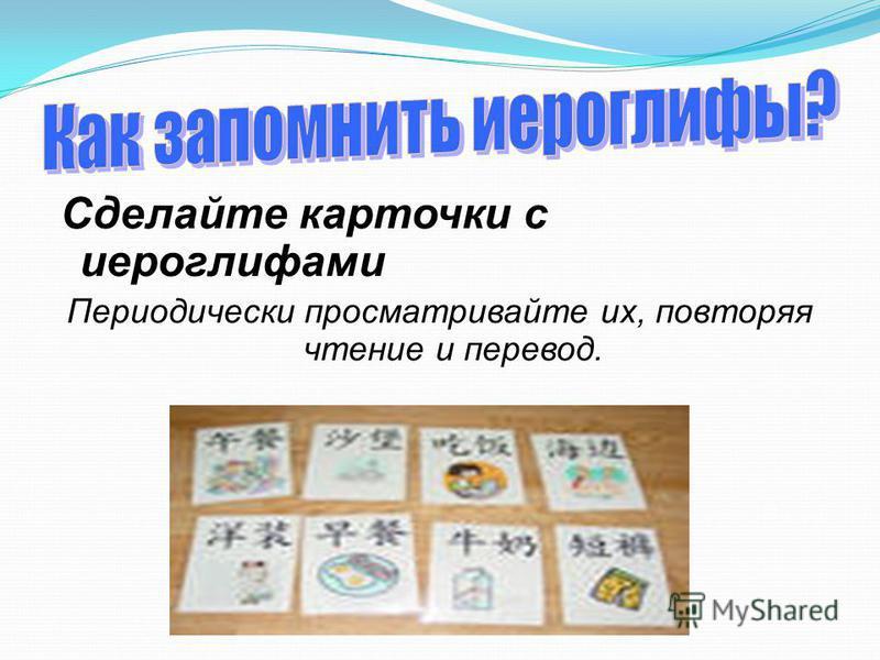 Сделайте карточки с иероглифами Периодически просматривайте их, повторяя чтение и перевод.