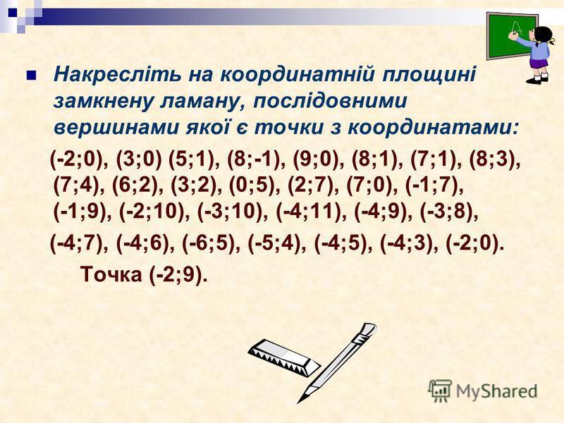 Накресліть на координатній площині замкнену ламану, послідовними вершинами якої є точки з координатами: (-2;0), (3;0) (5;1), (8;-1), (9;0), (8;1), (7;1), (8;3), (7;4), (6;2), (3;2), (0;5), (2;7), (7;0), (-1;7), (-1;9), (-2;10), (-3;10), (-4;11), (-4;