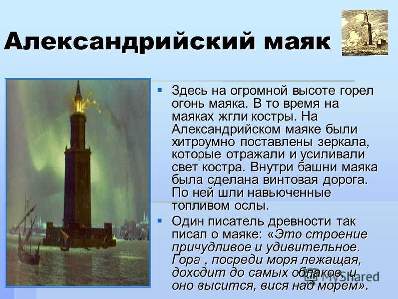 Здесь на огромной высоте горел огонь маяка. В то время на маяках жгли костры. На Александрийском маяке были хитроумно поставлены зеркала, которые отражали и усиливали свет костра. Внутри башни маяка была сделана винтовая дорога. По ней шли навьюченны