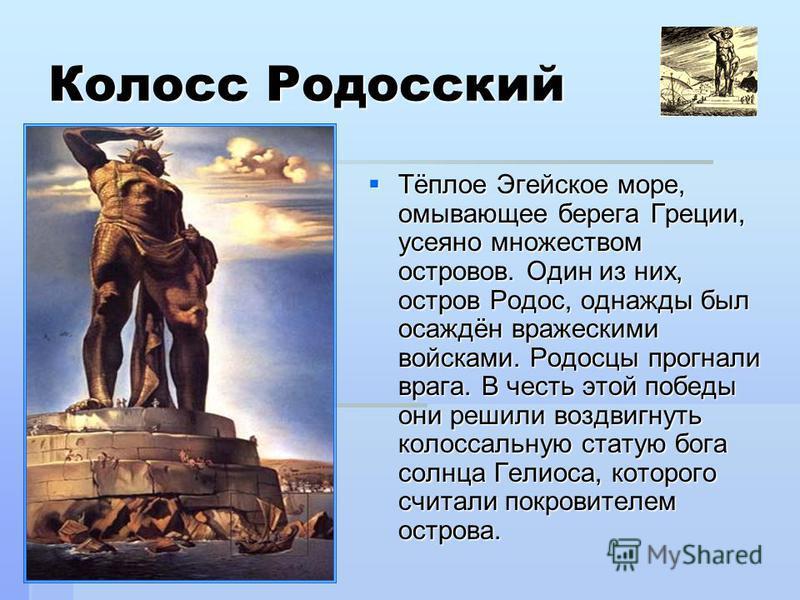 Колосс Родосский Тёплое Эгейское море, омывающее берега Греции, усеяно множеством островов. Один из них, остров Родос, однажды был осаждён вражескими войсками. Родосцы прогнали врага. В честь этой победы они решили воздвигнуть колоссальную статую бог