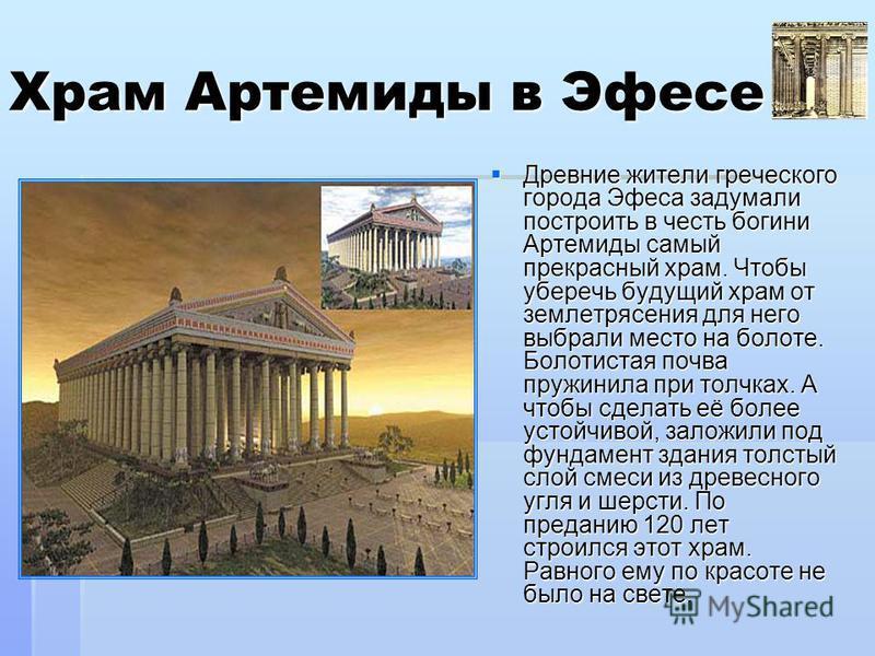 Храм Артемиды в Эфесе Древние жители греческого города Эфеса задумали построить в честь богини Артемиды самый прекрасный храм. Чтобы уберечь будущий храм от землетрясения для него выбрали место на болоте. Болотистая почва пружинила при толчках. А что
