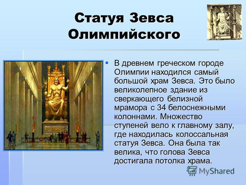 Статуя Зевса Олимпийского В древнем греческом городе Олимпии находился самый большой храм Зевса. Это было великолепное здание из сверкающего белизной мрамора с 34 белоснежными колоннами. Множество ступеней вело к главному залу, где находилась колосса