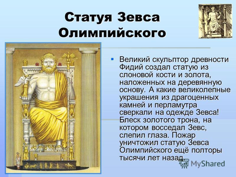 Статуя Зевса Олимпийского Великий скульптор древности Фидий создал статую из слоновой кости и золота, наложенных на деревянную основу. А какие великолепные украшения из драгоценных камней и перламутра сверкали на одежде Зевса! Блеск золотого трона, н