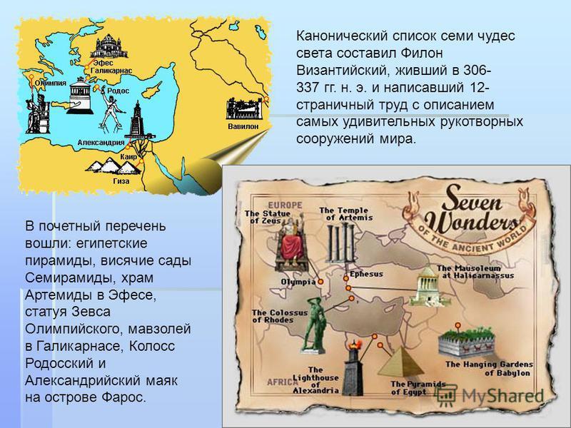 Канонический список семи чудес света составил Филон Византийский, живший в 306- 337 гг. н. э. и написавший 12- страничный труд с описанием самых удивительных рукотворных сооружений мира. В почетный перечень вошли: египетские пирамиды, висячие сады Се