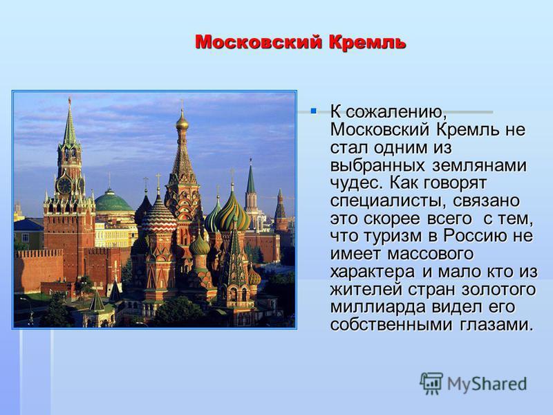 Московский Кремль К сожалению, Московский Кремль не стал одним из выбранных землянами чудес. Как говорят специалисты, связано это скорее всего с тем, что туризм в Россию не имеет массового характера и мало кто из жителей стран золотого миллиарда виде
