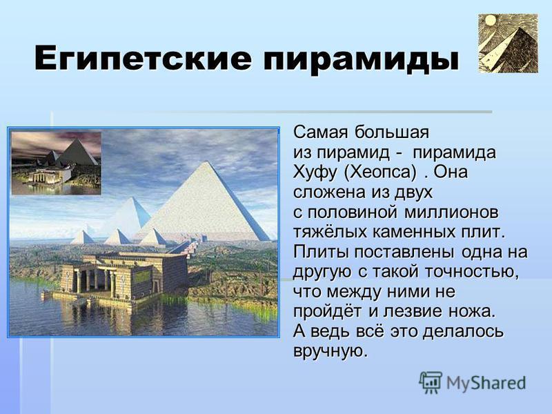 Египетские пирамиды Самая большая из пирамид - пирамида Хуфу (Хеопса). Она сложена из двух с половиной миллионов тяжёлых каменных плит. Плиты поставлены одна на другую с такой точностью, что между ними не пройдёт и лезвие ножа. А ведь всё это делалос