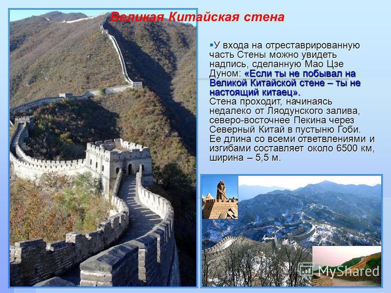 У входа на отреставрированную часть Стены можно увидеть надпись, сделанную Мао Цзе Дуном: «Если ты не побывал на Великой Китайской стене – ты не настоящий китаец». Стена проходит, начинаясь недалеко от Ляодунского залива, северо-восточнее Пекина чере
