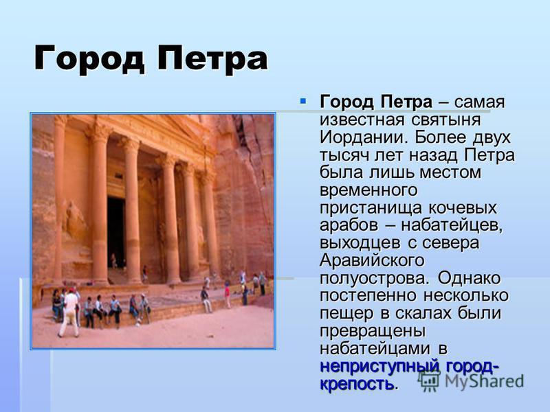 Город Петра Город Петра – самая известная святыня Иордании. Более двух тысяч лет назад Петра была лишь местом временного пристанища кочевых арабов – набатейцев, выходцев с севера Аравийского полуострова. Однако постепенно несколько пещер в скалах был