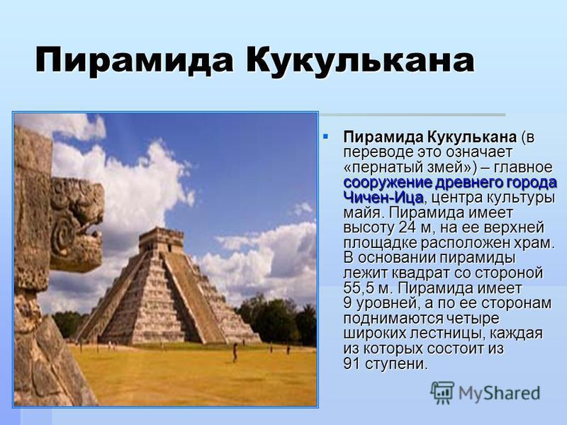 Пирамида Кукулькана Пирамида Кукулькана (в переводе это означает «пернатый змей») – главное сооружение древнего города Чичен-Ица, центра культуры майя. Пирамида имеет высоту 24 м, на ее верхней площадке расположен храм. В основании пирамиды лежит ква
