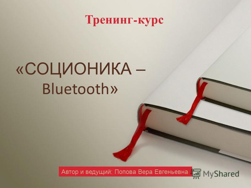 Тренинг - курс Автор и ведущий: Попова Вера Евгеньевна «СОЦИОНИКА – Bluetooth »