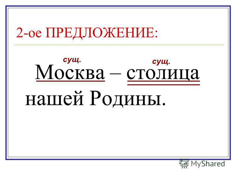 2-ое ПРЕДЛОЖЕНИЕ: Москва – столица нашей Родины. сущ.