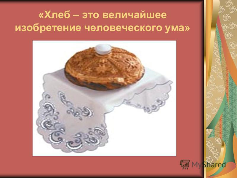 «Хлеб – это величайшее изобретение человеческого ума»