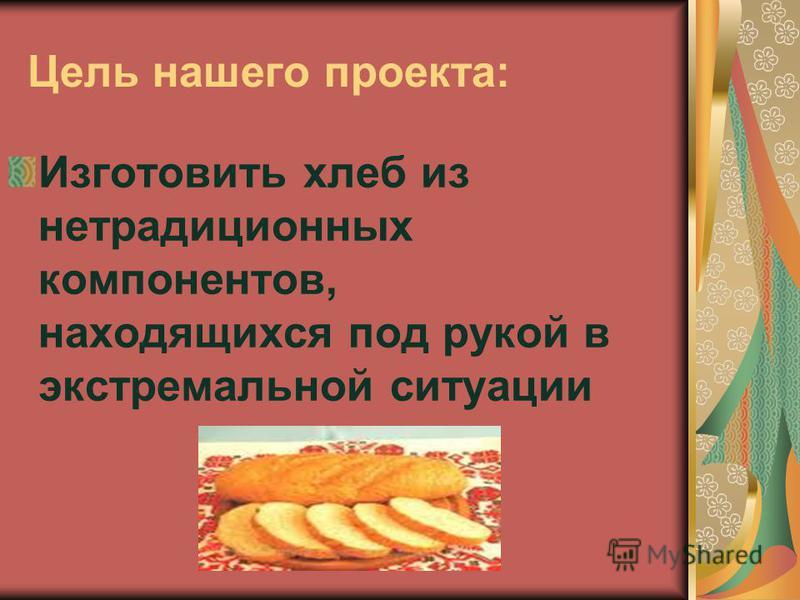 Цель нашего проекта: Изготовить хлеб из нетрадиционных компонентов, находящихся под рукой в экстремальной ситуации