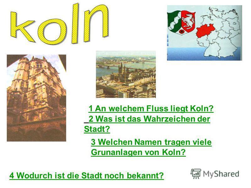 1 An welchem Fluss liegt Koln? 2 Was ist das Wahrzeichen der Stadt? 3 Welchen Namen tragen viele Grunanlagen von Koln? 4 Wodurch ist die Stadt noch bekannt?
