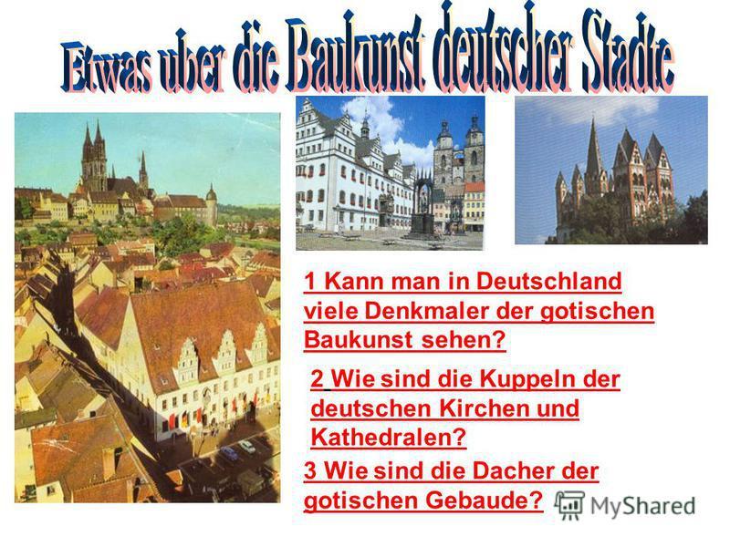 1 Kann man in Deutschland viele Denkmaler der gotischen Baukunst sehen? 2 Wie sind die Kuppeln der deutschen Kirchen und Kathedralen? 3 Wie sind die Dacher der gotischen Gebaude?