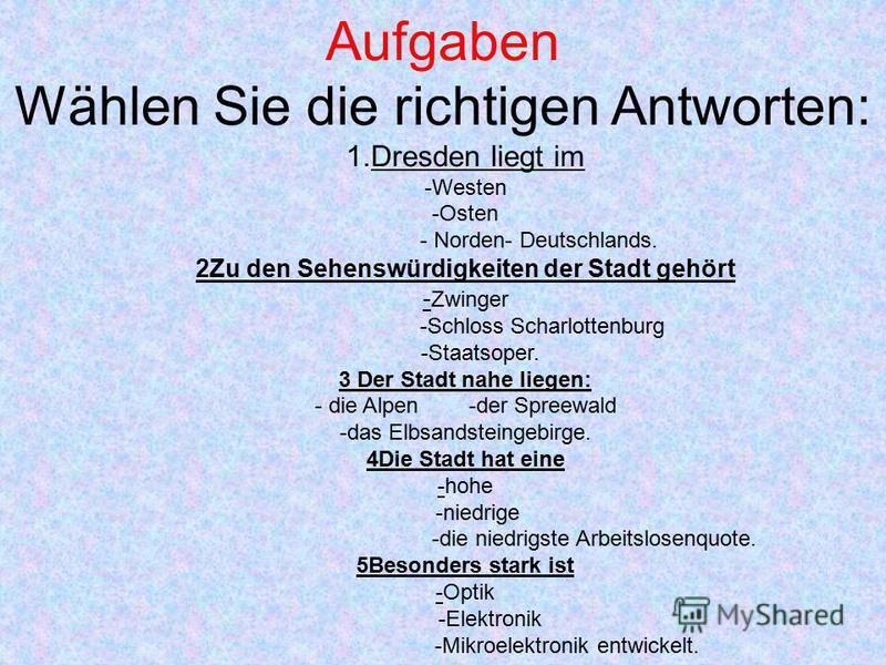 Aufgaben Wählen Sie die richtigen Antworten: 1.Dresden liegt im -Westen -Osten - Norden- Deutschlands. 2Zu den Sehenswürdigkeiten der Stadt gehört - Zwinger -Schloss Scharlottenburg -Staatsoper. 3 Der Stadt nahe liegen: - die Alpen -der Spreewald -da
