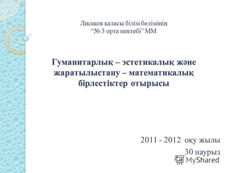 Лисаков қаласы білім бөлімінің 3 орта мектебі ММ Гуманитарлық – эстетикалық және жаратылыстану – математикалық бірлестіктер отырысы 2011 - 2012 оқу жылы 30 наурыз
