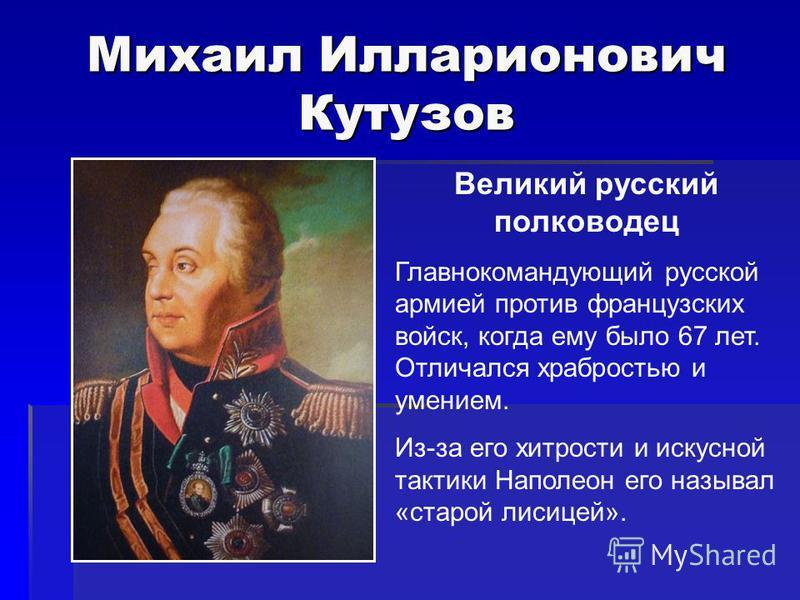 Михаил Илларионович Кутузов Великий русский полководец Главнокомандующий русской армией против французских войск, когда ему было 67 лет. Отличался храбростью и умением. Из-за его хитрости и искусной тактики Наполеон его называл «старой лисицей».