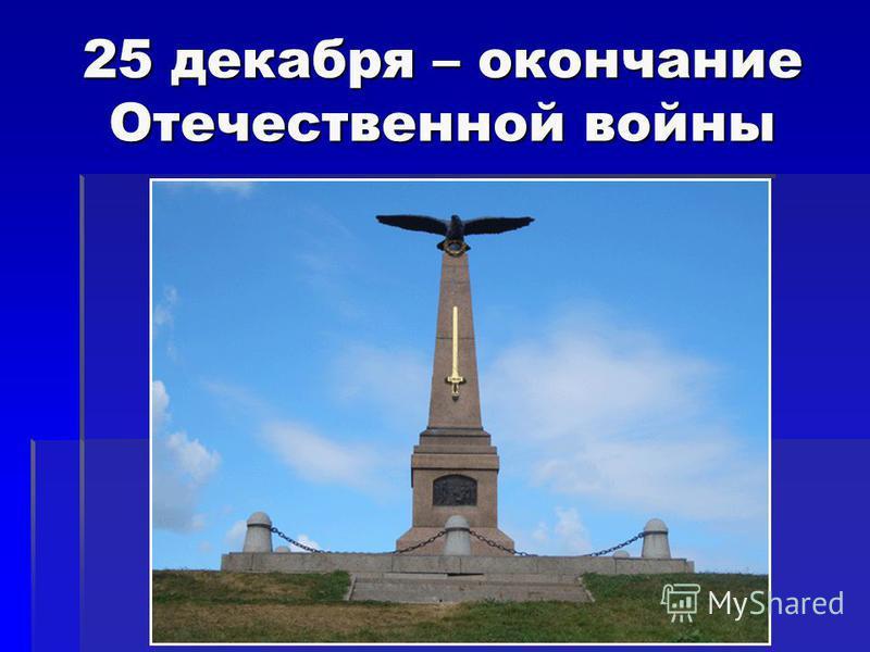25 декабря – окончание Отечественной войны