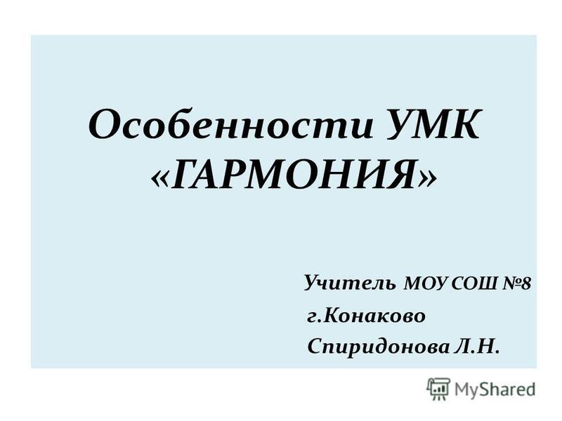Особенности УМК «ГАРМОНИЯ» Учитель МОУ СОШ 8 г.Конаково Спиридонова Л.Н.