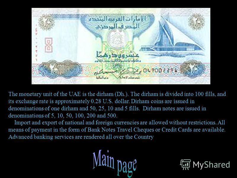 The monetary unit of the UAE is the dirham (Dh.). The dirham is divided into 100 fills, and its exchange rate is approximately 0.28 U.S. dollar. Dirham coins are issued in denominations of one dirham and 50, 25, 10 and 5 fills. Dirham notes are issue
