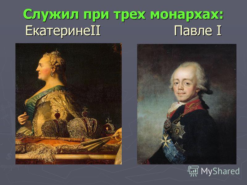 Служил при трех монархах: ЕкатеринеII Павле I