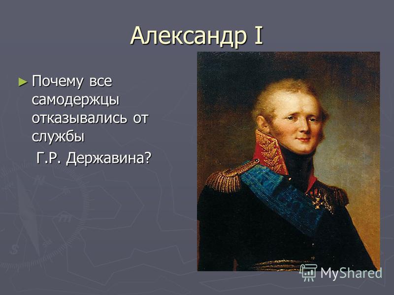 Александр I Почему все самодержцы отказывались от службы Почему все самодержцы отказывались от службы Г.Р. Державина? Г.Р. Державина?