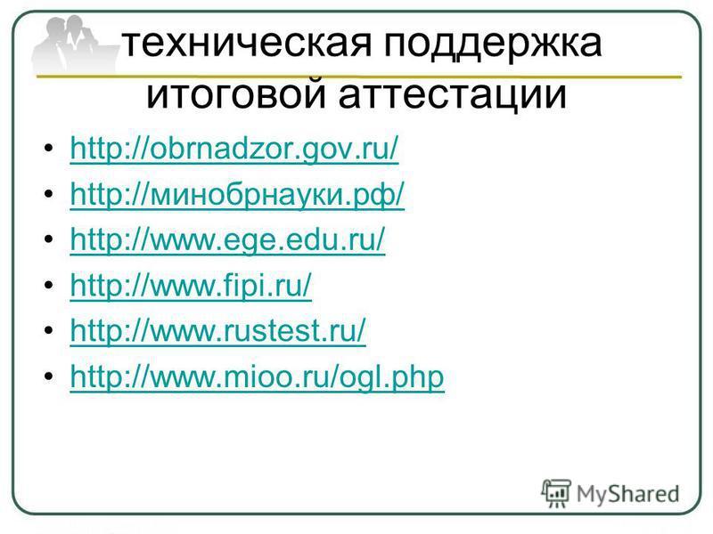техническая поддержка итоговой аттестации http://obrnadzor.gov.ru/ http://минобрнауки.рф/http://минобрнауки.рф/ http://www.ege.edu.ru/ http://www.fipi.ru/ http://www.rustest.ru/ http://www.mioo.ru/ogl.php