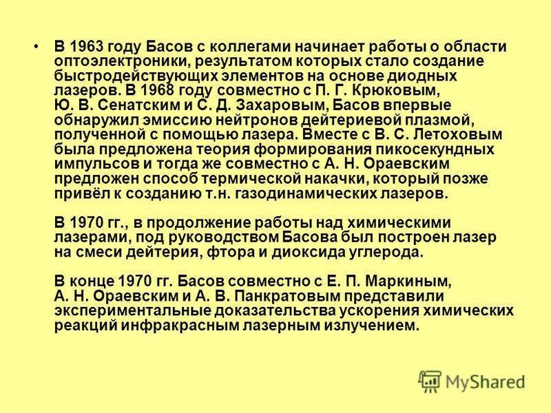 В 1963 году Басов принимает участие в создании первого полупроводникового лазера на арсениде галлия (GaAs). В 1964 году совместно с О. В. Богданкевичем и А. Н. Девятковым был создан полупроводниковый лазер с электронной накачкой, а чуть позже и с опт
