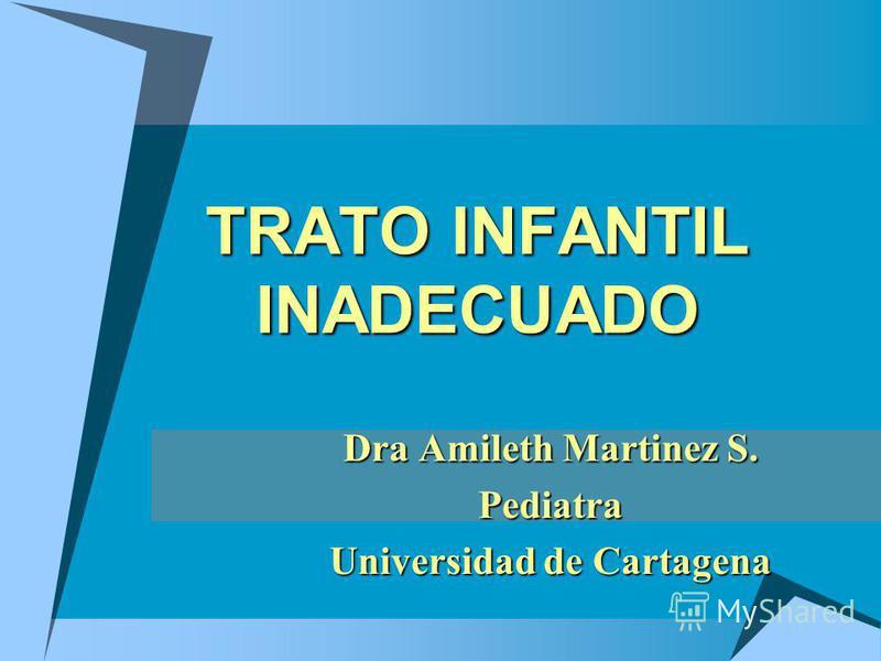 TRATO INFANTIL INADECUADO Dra Amileth Martinez S. Pediatra Universidad de Cartagena