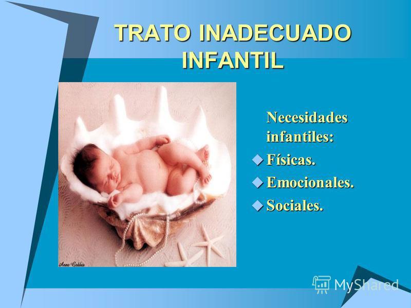 TRATO INADECUADO INFANTIL Necesidades infantiles: Físicas. Físicas. Emocionales. Emocionales. Sociales. Sociales.