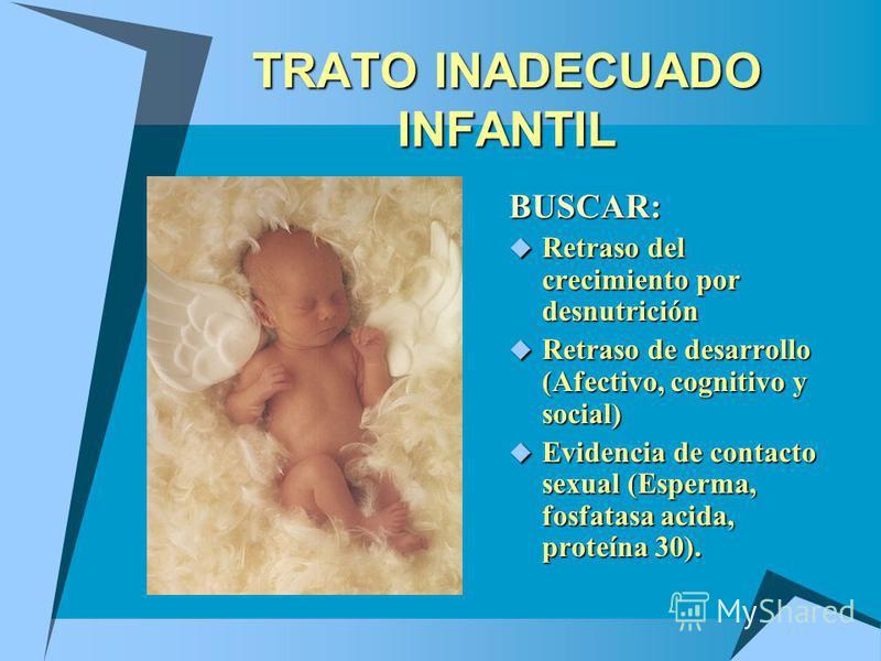 TRATO INADECUADO INFANTIL BUSCAR: Retraso del crecimiento por desnutrición Retraso del crecimiento por desnutrición Retraso de desarrollo (Afectivo, cognitivo y social) Retraso de desarrollo (Afectivo, cognitivo y social) Evidencia de contacto sexual