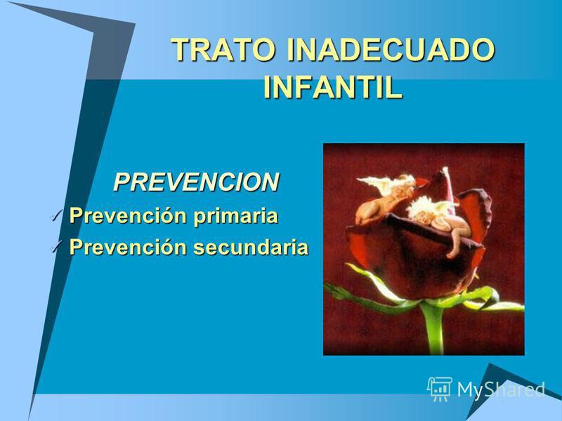 PREVENCION Prevención primaria Prevención primaria Prevención secundaria Prevención secundaria TRATO INADECUADO INFANTIL