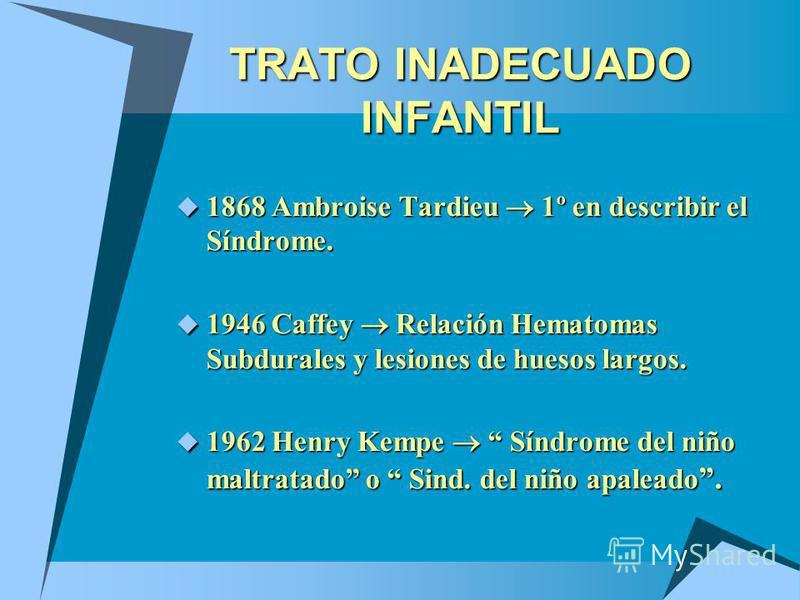 TRATO INADECUADO INFANTIL 1868 Ambroise Tardieu 1º en describir el Síndrome. 1868 Ambroise Tardieu 1º en describir el Síndrome. 1946 Caffey Relación Hematomas Subdurales y lesiones de huesos largos. 1946 Caffey Relación Hematomas Subdurales y lesione