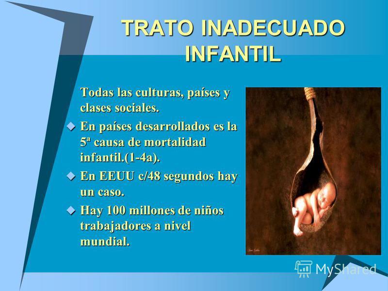 TRATO INADECUADO INFANTIL Todas las culturas, países y clases sociales. En países desarrollados es la 5ª causa de mortalidad infantil.(1-4a). En países desarrollados es la 5ª causa de mortalidad infantil.(1-4a). En EEUU c/48 segundos hay un caso. En