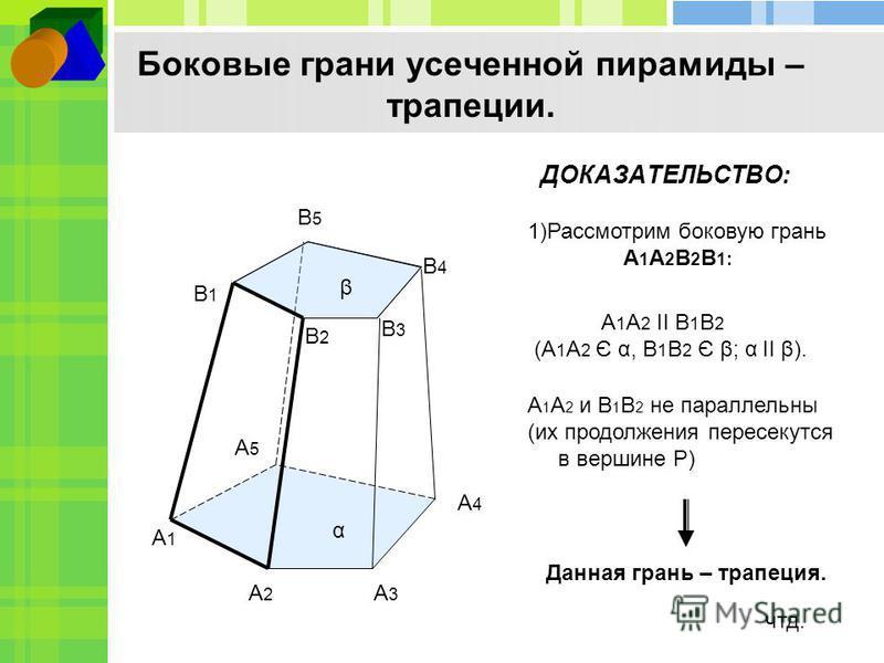 Боковые грани усеченной пирамиды – трапеции. ДОКАЗАТЕЛЬСТВО: А1А1 А2А2 А3А3 А4А4 А5А5 В1В1 В2В2 В3В3 В4В4 В5В5 1)Рассмотрим боковую грань А 1 А 2 В 2 В 1: А 1 А 2 II В 1 В 2 (А 1 А 2 Є α, В 1 В 2 Є β; α II β). α β А 1 А 2 и В 1 В 2 не параллельны (их